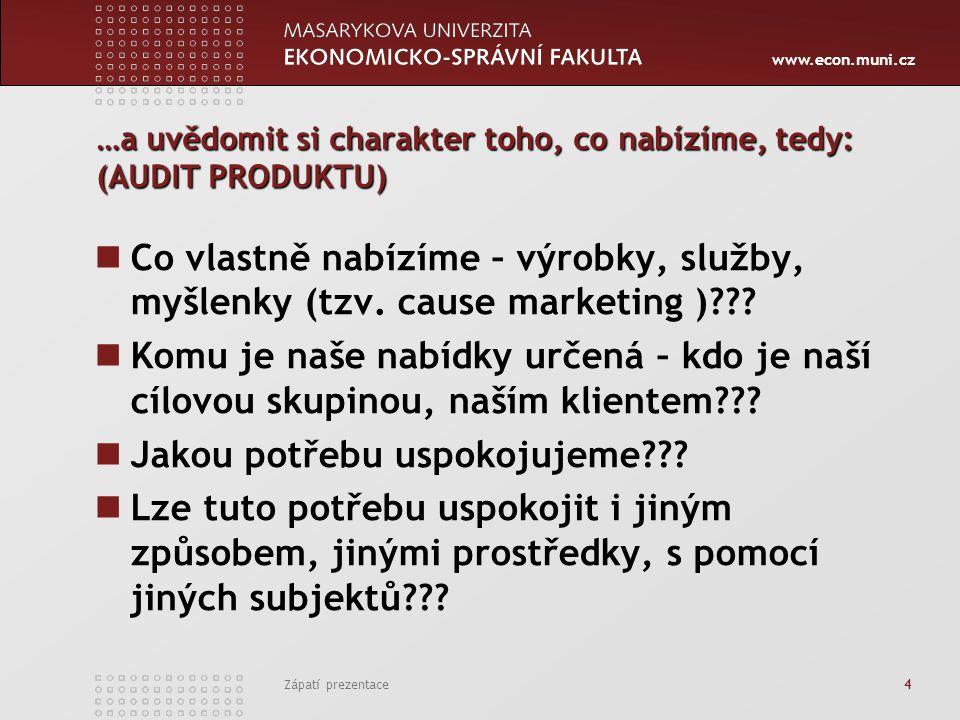 www.econ.muni.cz Zápatí prezentace 4 …a uvědomit si charakter toho, co nabízíme, tedy: (AUDIT PRODUKTU) Co vlastně nabízíme – výrobky, služby, myšlenk