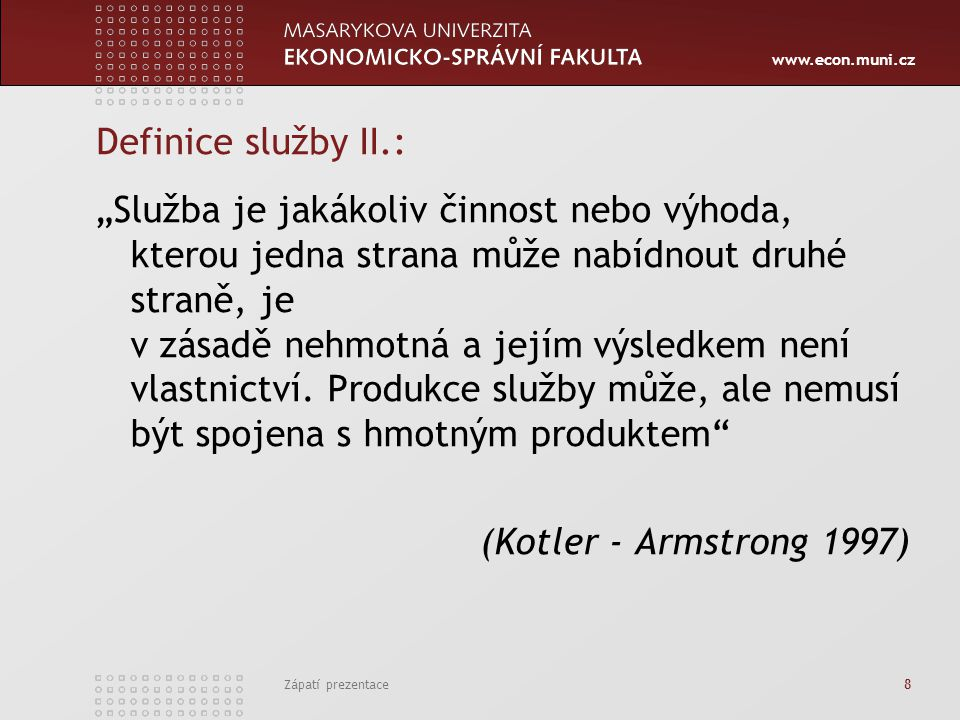 www.econ.muni.cz Zápatí prezentace 19 Zničitelnost služby Nehmotnost služeb vede k tomu, že služby nelze skladovat, uchovávat, znovu prodávat nebo vracet.