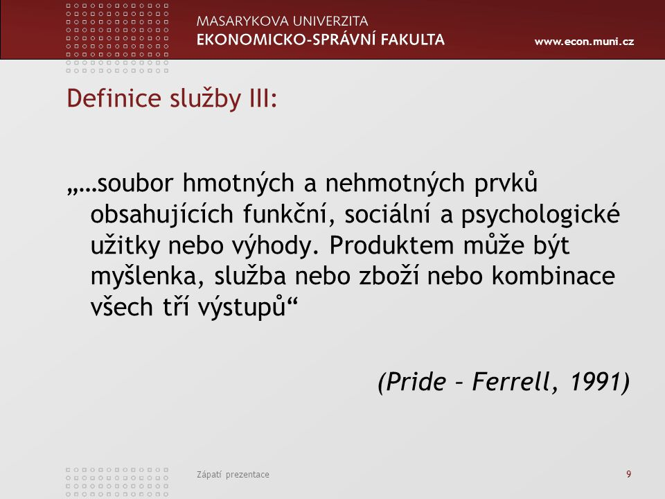 """www.econ.muni.cz Zápatí prezentace 9 Definice služby III: """"…soubor hmotných a nehmotných prvků obsahujících funkční, sociální a psychologické užitky n"""