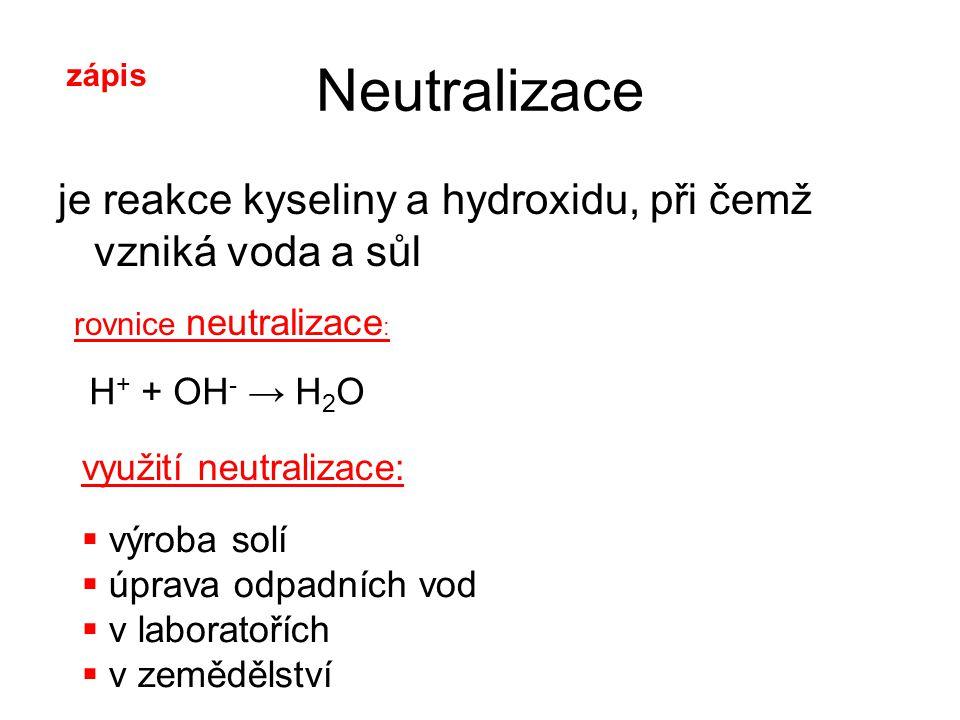 Neutralizace je reakce kyseliny a hydroxidu, při čemž vzniká voda a sůl rovnice neutralizace : H + + OH - → H 2 O využití neutralizace:  výroba solí  úprava odpadních vod  v laboratořích  v zemědělství zápis