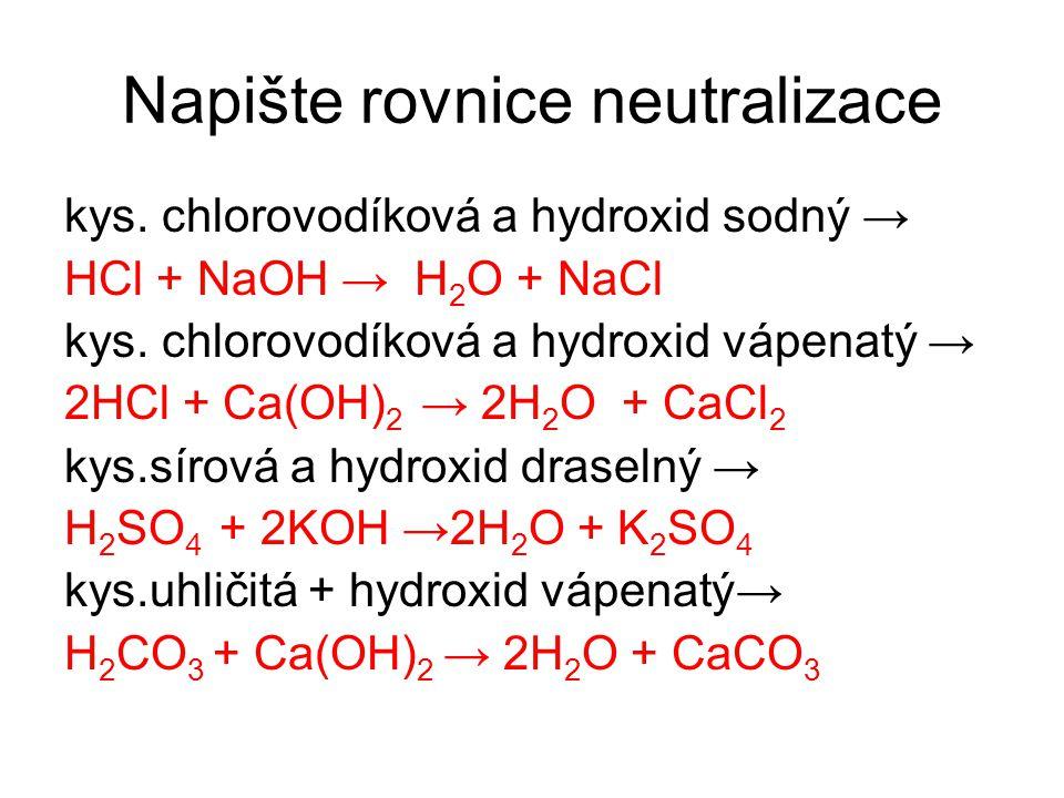 Napište rovnice neutralizace kys. chlorovodíková a hydroxid sodný → HCl + NaOH → H 2 O + NaCl kys. chlorovodíková a hydroxid vápenatý → 2HCl + Ca(OH)