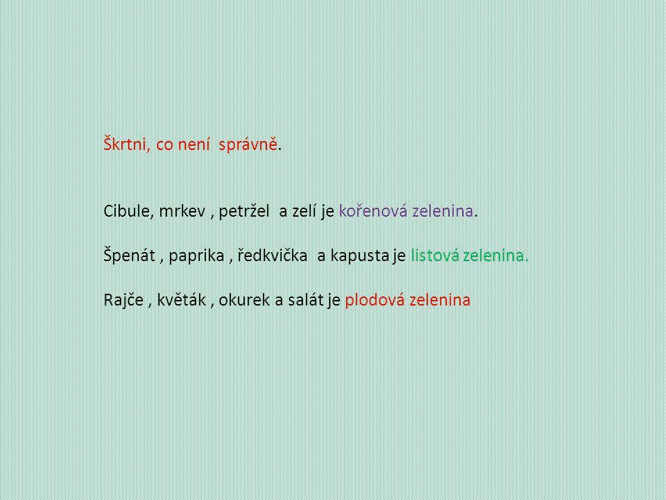 Škrtni, co není správně. Cibule, mrkev, petržel a zelí je kořenová zelenina. Špenát, paprika, ředkvička a kapusta je listová zelenina. Rajče, květák,