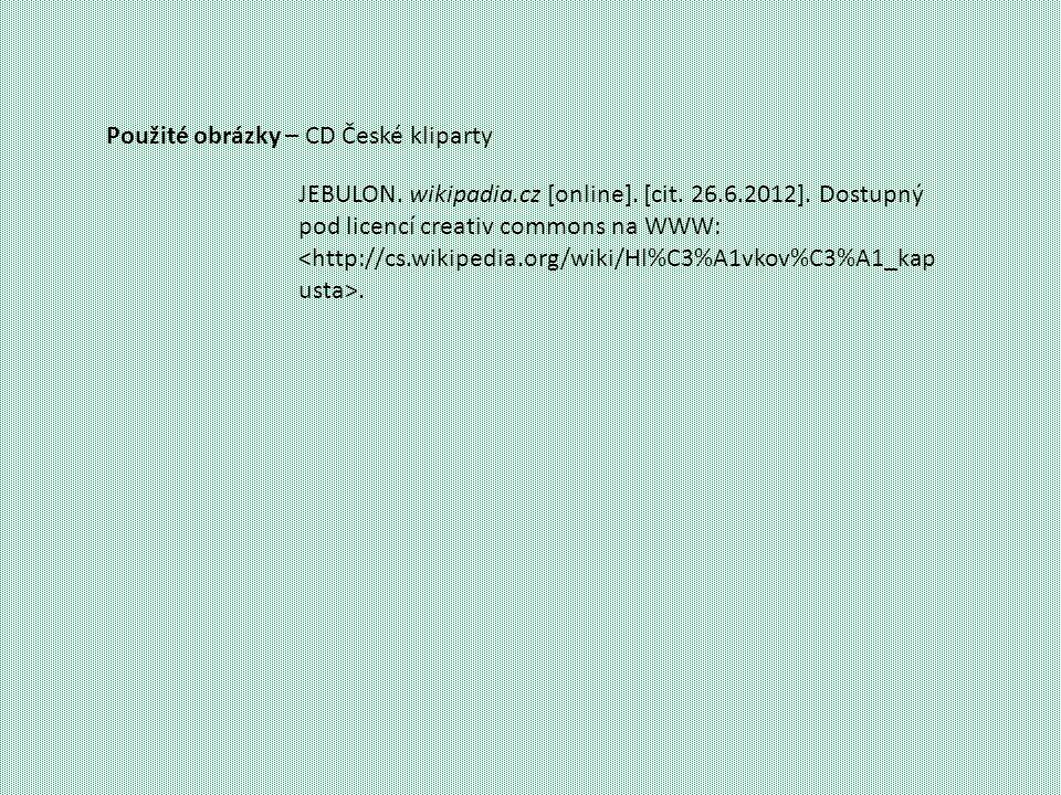 Použité obrázky – CD České kliparty JEBULON. wikipadia.cz [online]. [cit. 26.6.2012]. Dostupný pod licencí creativ commons na WWW:.