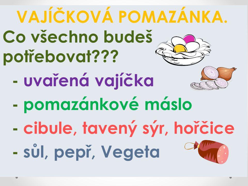 VAJÍČKOVÁ POMAZÁNKA. Co všechno budeš potřebovat??? - uvařená vajíčka - pomazánkové máslo - cibule, tavený sýr, hořčice - sůl, pepř, Vegeta