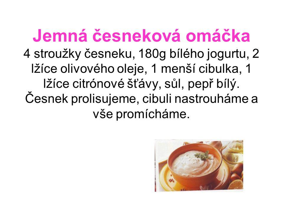 Jemná česneková omáčka 4 stroužky česneku, 180g bílého jogurtu, 2 lžíce olivového oleje, 1 menší cibulka, 1 lžíce citrónové šťávy, sůl, pepř bílý. Čes