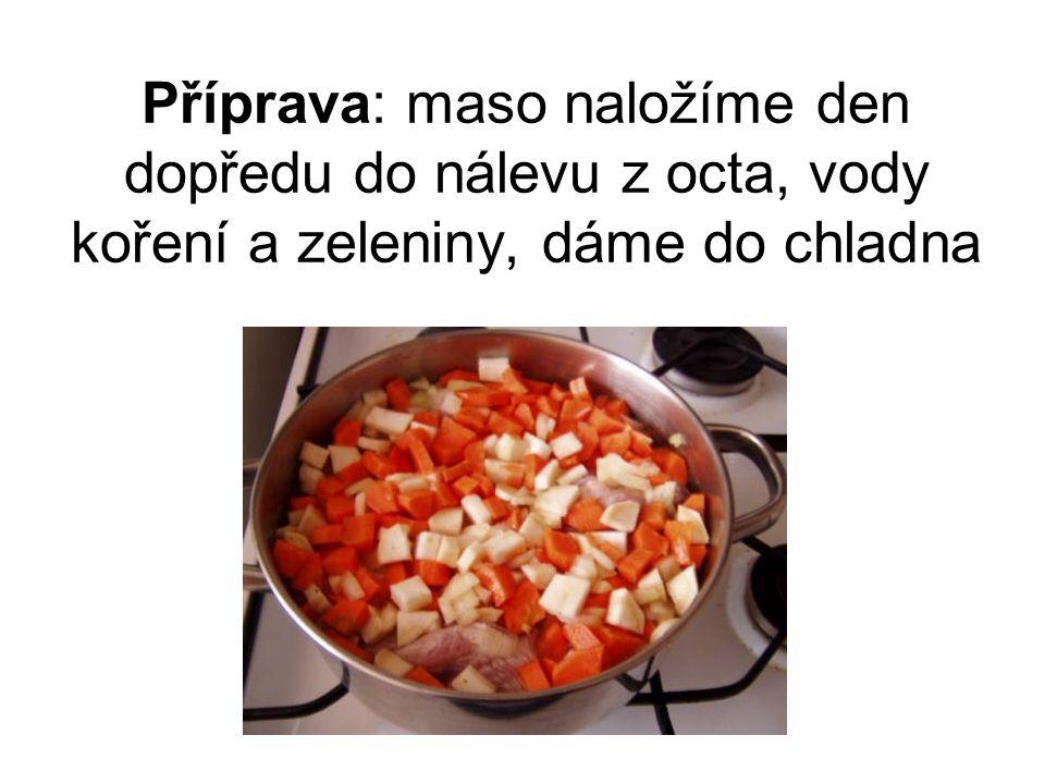 Příprava: maso naložíme den dopředu do nálevu z octa, vody koření a zeleniny, dáme do chladna