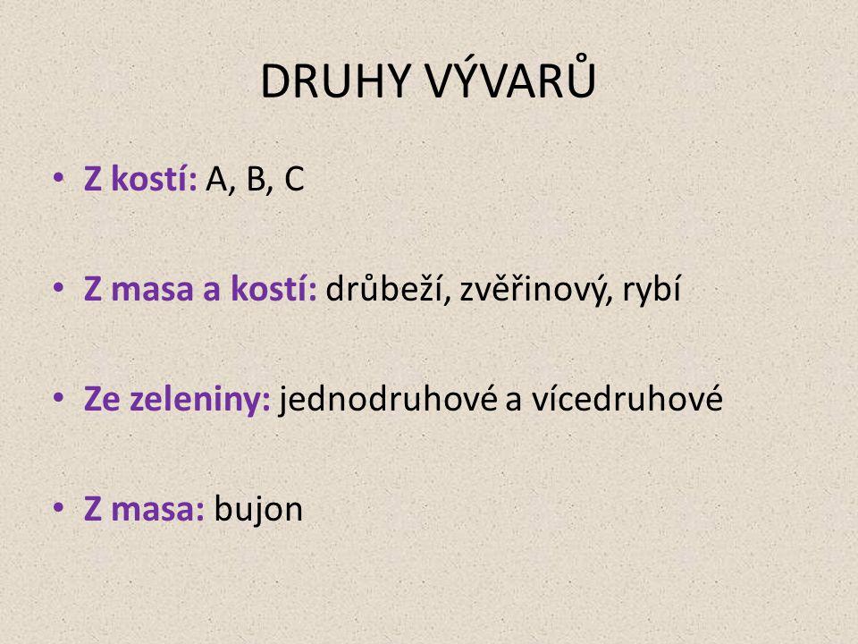 DRUHY VÝVARŮ Z kostí: A, B, C Z masa a kostí: drůbeží, zvěřinový, rybí Ze zeleniny: jednodruhové a vícedruhové Z masa: bujon