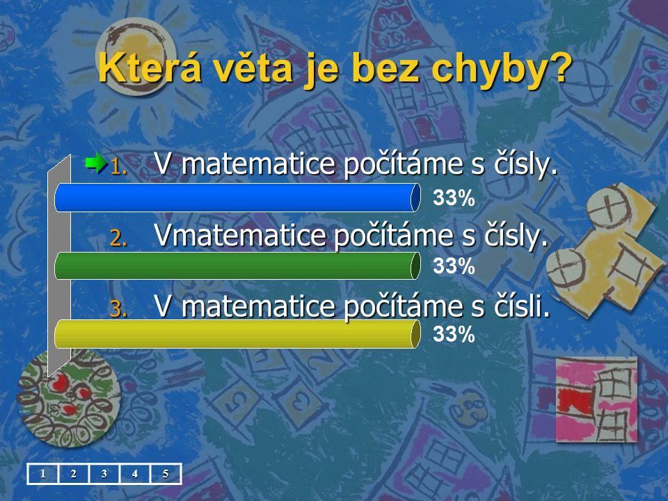 Která věta je bez chyby? 1. V matematice počítáme s čísly. 2. Vmatematice počítáme s čísly. 3. V matematice počítáme s čísli. 12345
