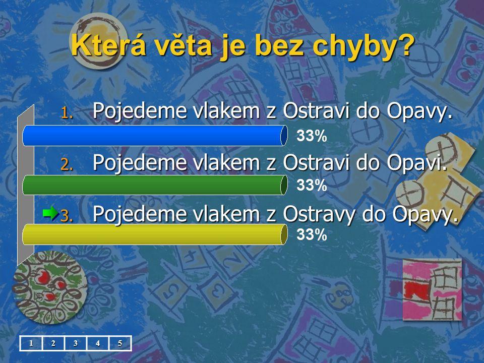 Která věta je bez chyby? 1. Pojedeme vlakem z Ostravi do Opavy. 2. Pojedeme vlakem z Ostravi do Opavi. 3. Pojedeme vlakem z Ostravy do Opavy. 12345