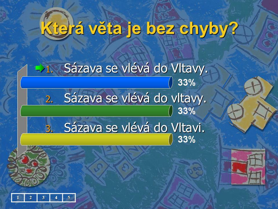 Která věta je bez chyby? 1. Sázava se vlévá do Vltavy. 2. Sázava se vlévá do vltavy. 3. Sázava se vlévá do Vltavi. 12345