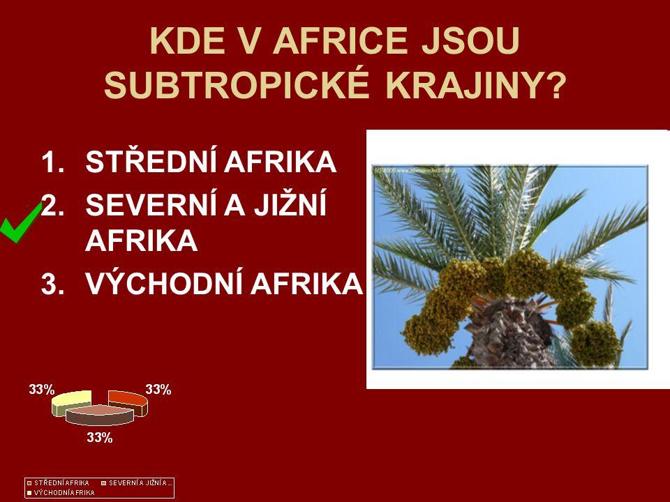 KDE V AFRICE JSOU SUBTROPICKÉ KRAJINY? 1.STŘEDNÍ AFRIKA 2.SEVERNÍ A JIŽNÍ AFRIKA 3.VÝCHODNÍ AFRIKA