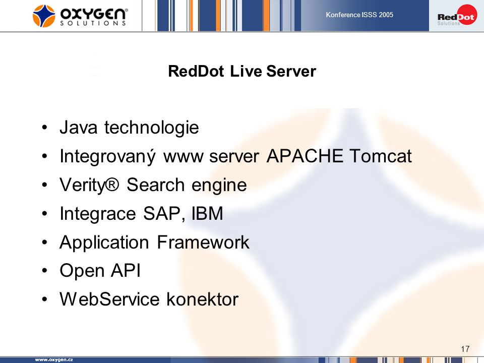 Konference ISSS 2005 17 RedDot Live Server Java technologie Integrovaný www server APACHE Tomcat Verity® Search engine Integrace SAP, IBM Application Framework Open API WebService konektor