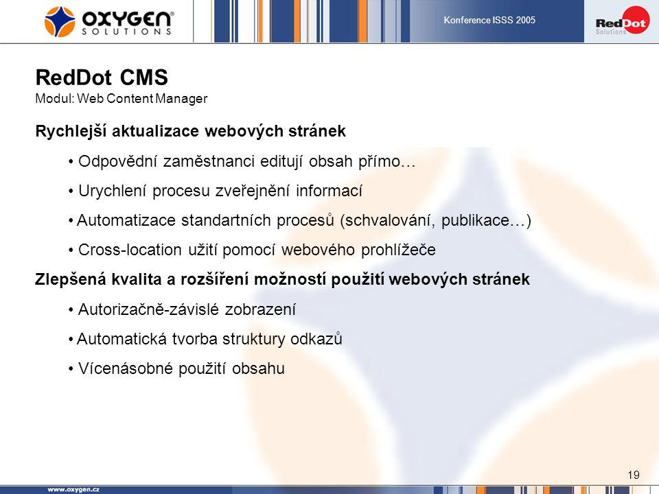 Konference ISSS 2005 19 RedDot CMS Modul: Web Content Manager Rychlejší aktualizace webových stránek Odpovědní zaměstnanci editují obsah přímo… Urychlení procesu zveřejnění informací Automatizace standartních procesů (schvalování, publikace…) Cross-location užití pomocí webového prohlížeče Zlepšená kvalita a rozšíření možností použití webových stránek Autorizačně-závislé zobrazení Automatická tvorba struktury odkazů Vícenásobné použití obsahu