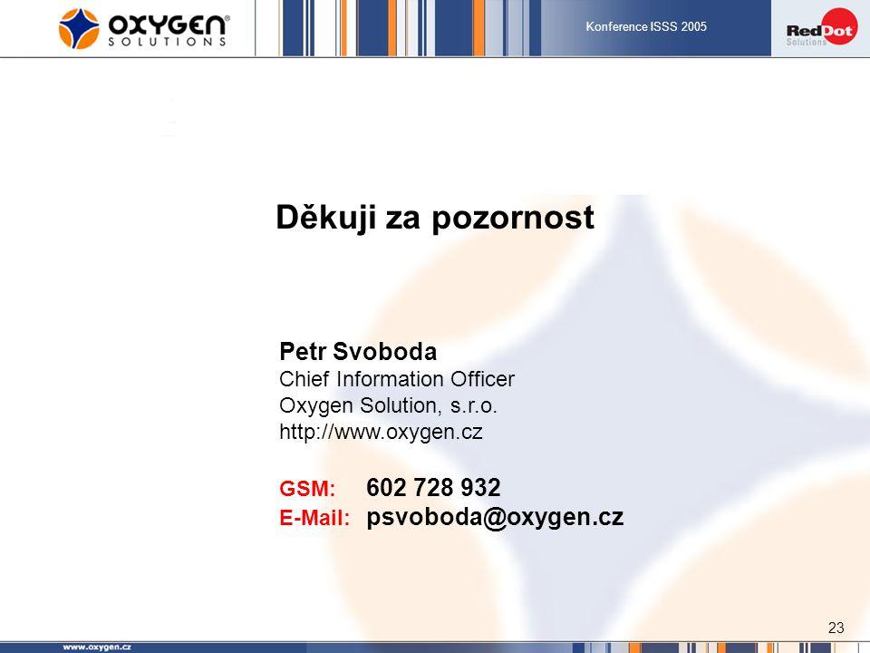 Konference ISSS 2005 23 Děkuji za pozornost Petr Svoboda Chief Information Officer Oxygen Solution, s.r.o. http://www.oxygen.cz GSM: 602 728 932 E-Mai