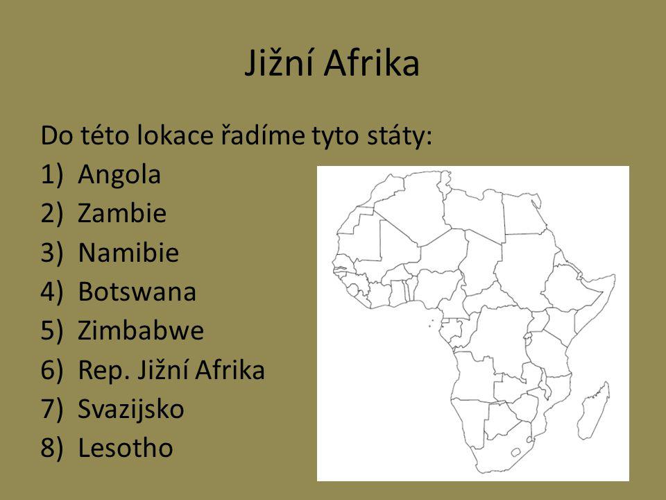 Jižní Afrika Do této lokace řadíme tyto státy: 1)Angola 2)Zambie 3)Namibie 4)Botswana 5)Zimbabwe 6)Rep.