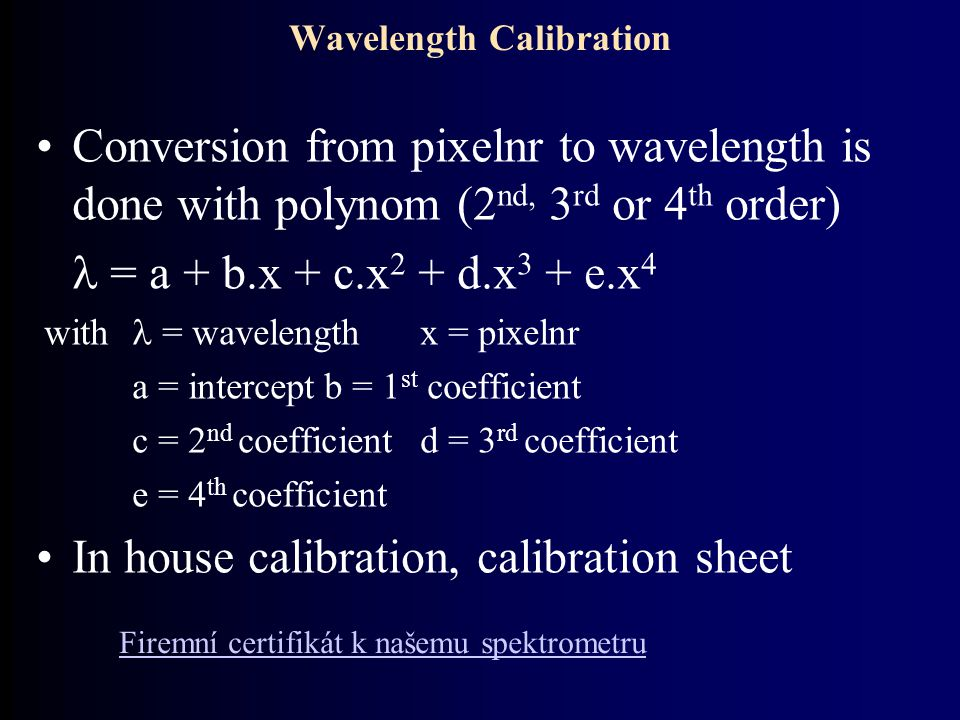 Conversion from pixelnr to wavelength is done with polynom (2 nd, 3 rd or 4 th order) = a + b.x + c.x 2 + d.x 3 + e.x 4 with = wavelength x = pixelnr a = interceptb = 1 st coefficient c = 2 nd coefficientd = 3 rd coefficient e = 4 th coefficient In house calibration, calibration sheet Wavelength Calibration Firemní certifikát k našemu spektrometru