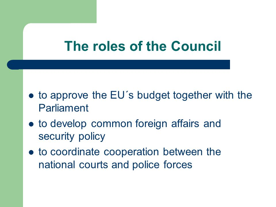 The roles of the Council to approve the EU´s budget together with the Parliament to develop common foreign affairs and security policy to coordinate cooperation between the national courts and police forces