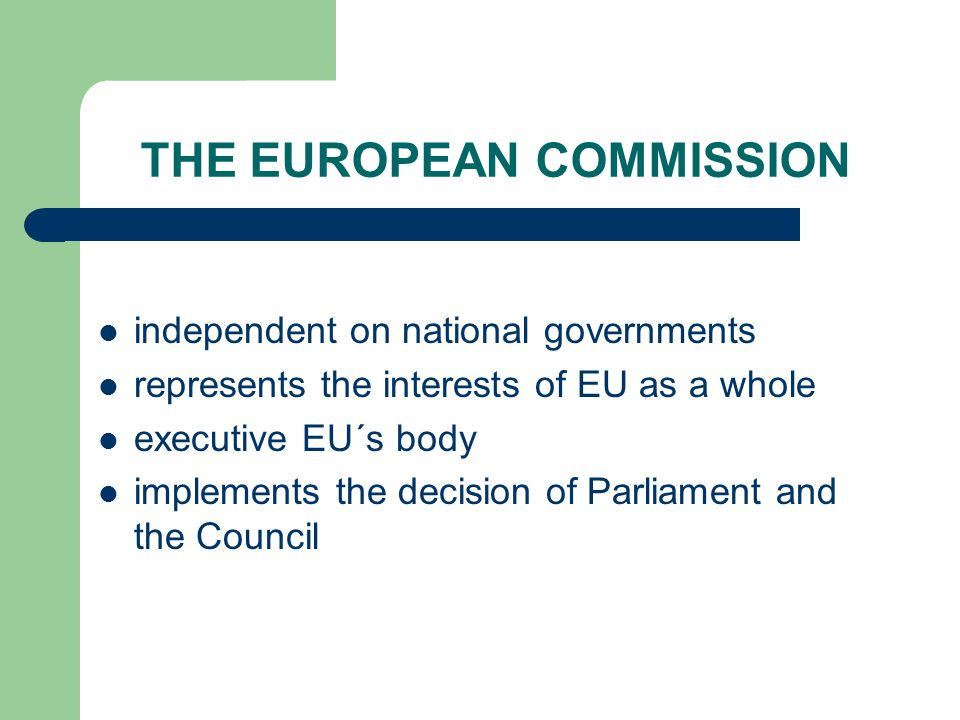 THE EUROPEAN COMMISSION independent on national governments represents the interests of EU as a whole executive EU´s body implements the decision of Parliament and the Council
