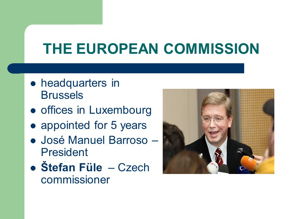 THE EUROPEAN COMMISSION headquarters in Brussels offices in Luxembourg appointed for 5 years José Manuel Barroso – President Štefan Füle – Czech commissioner