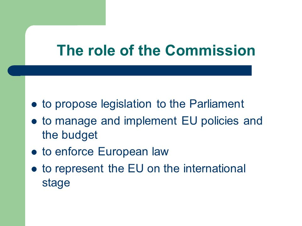 The role of the Commission to propose legislation to the Parliament to manage and implement EU policies and the budget to enforce European law to represent the EU on the international stage