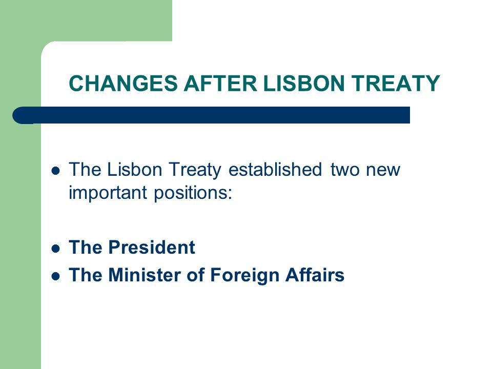 CHANGES AFTER LISBON TREATY The Lisbon Treaty established two new important positions: The President The Minister of Foreign Affairs