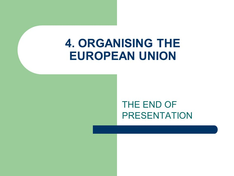 4. ORGANISING THE EUROPEAN UNION THE END OF PRESENTATION