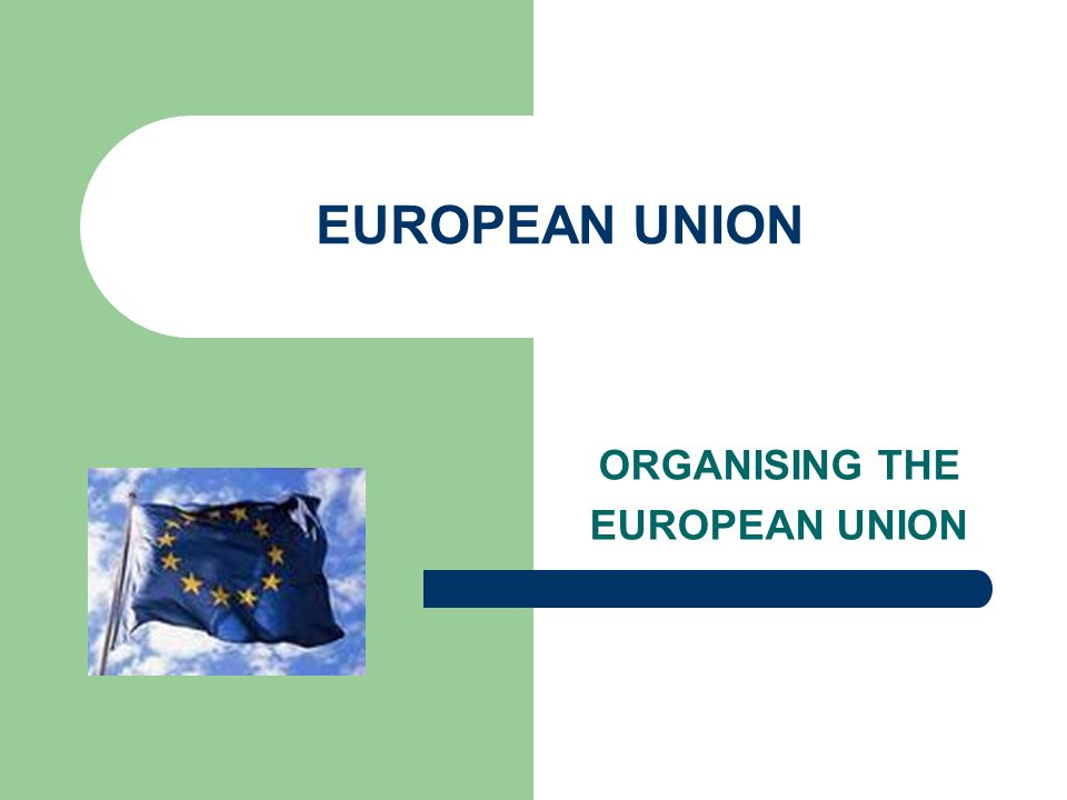 EUROPEAN UNION ORGANISING THE EUROPEAN UNION