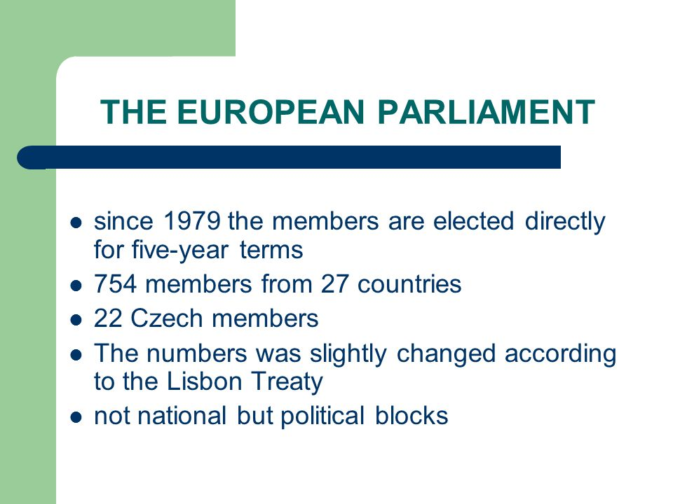 THE EUROPEAN PARLIAMENT since 1979 the members are elected directly for five-year terms 754 members from 27 countries 22 Czech members The numbers was slightly changed according to the Lisbon Treaty not national but political blocks