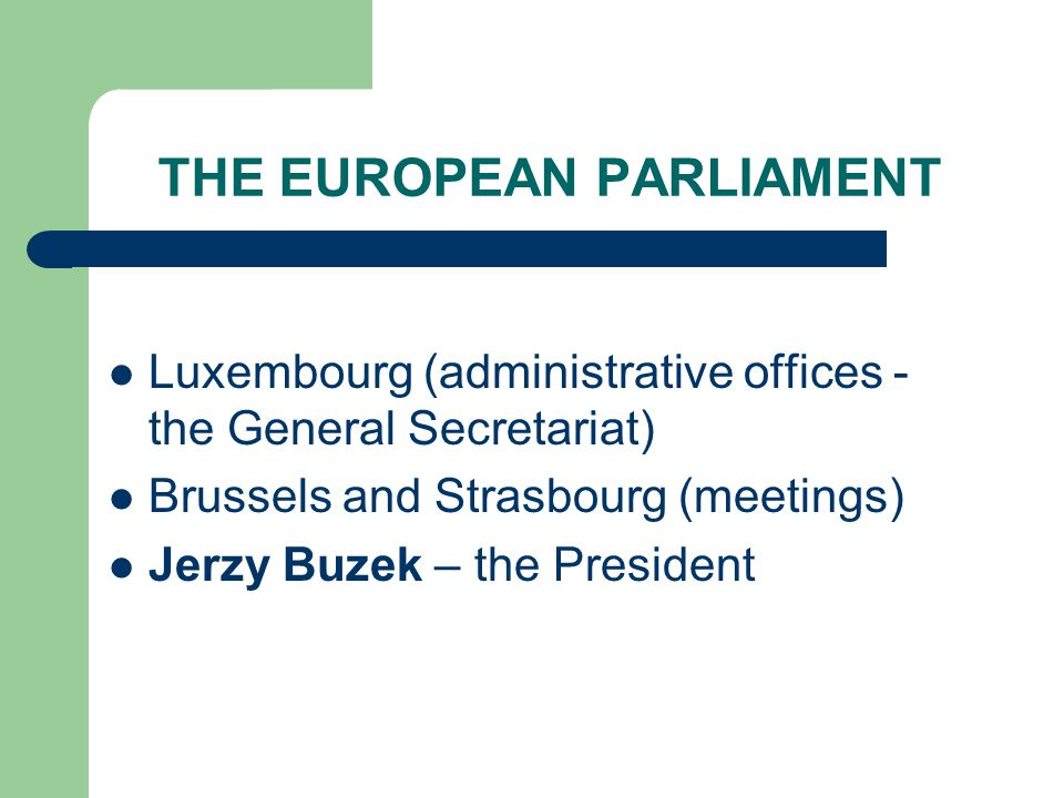 THE EUROPEAN PARLIAMENT Luxembourg (administrative offices - the General Secretariat) Brussels and Strasbourg (meetings) Jerzy Buzek – the President