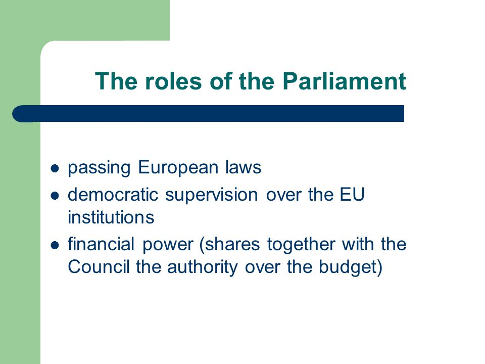 The roles of the Parliament passing European laws democratic supervision over the EU institutions financial power (shares together with the Council the authority over the budget)