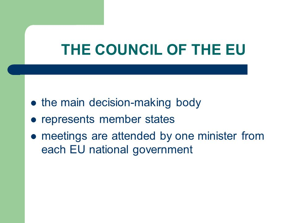THE COUNCIL OF THE EU the main decision-making body represents member states meetings are attended by one minister from each EU national government