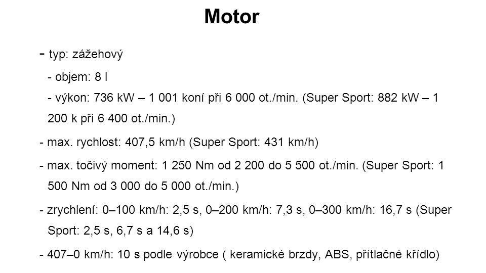 Motor - typ: zážehový - objem: 8 l - výkon: 736 kW – 1 001 koní při 6 000 ot./min. (Super Sport: 882 kW – 1 200 k při 6 400 ot./min.) - max. rychlost: