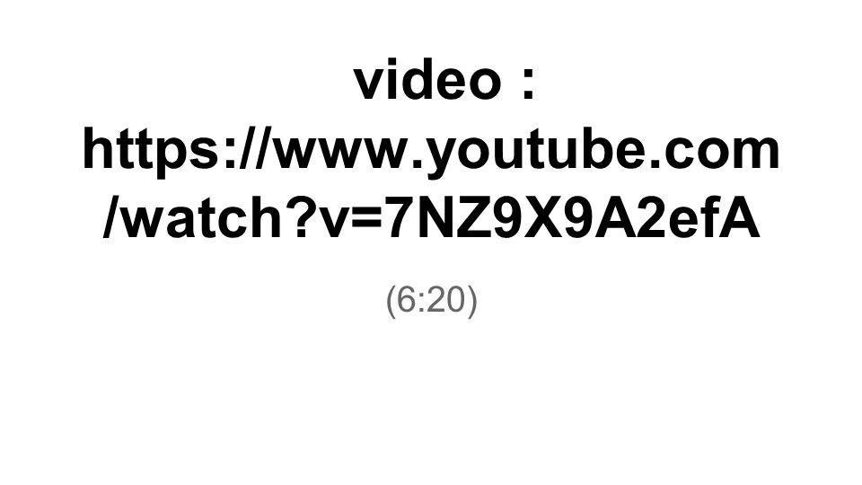 (6:20) video : https://www.youtube.com /watch?v=7NZ9X9A2efA