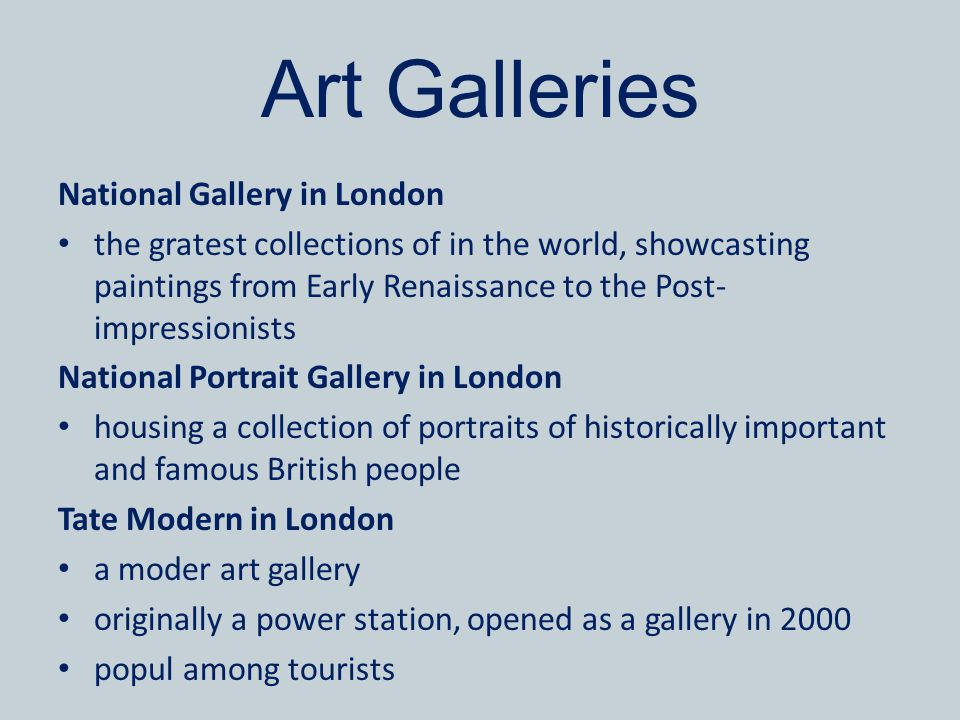 Art Galleries National Gallery in London the gratest collections of in the world, showcasting paintings from Early Renaissance to the Post- impressionists National Portrait Gallery in London housing a collection of portraits of historically important and famous British people Tate Modern in London a moder art gallery originally a power station, opened as a gallery in 2000 popul among tourists
