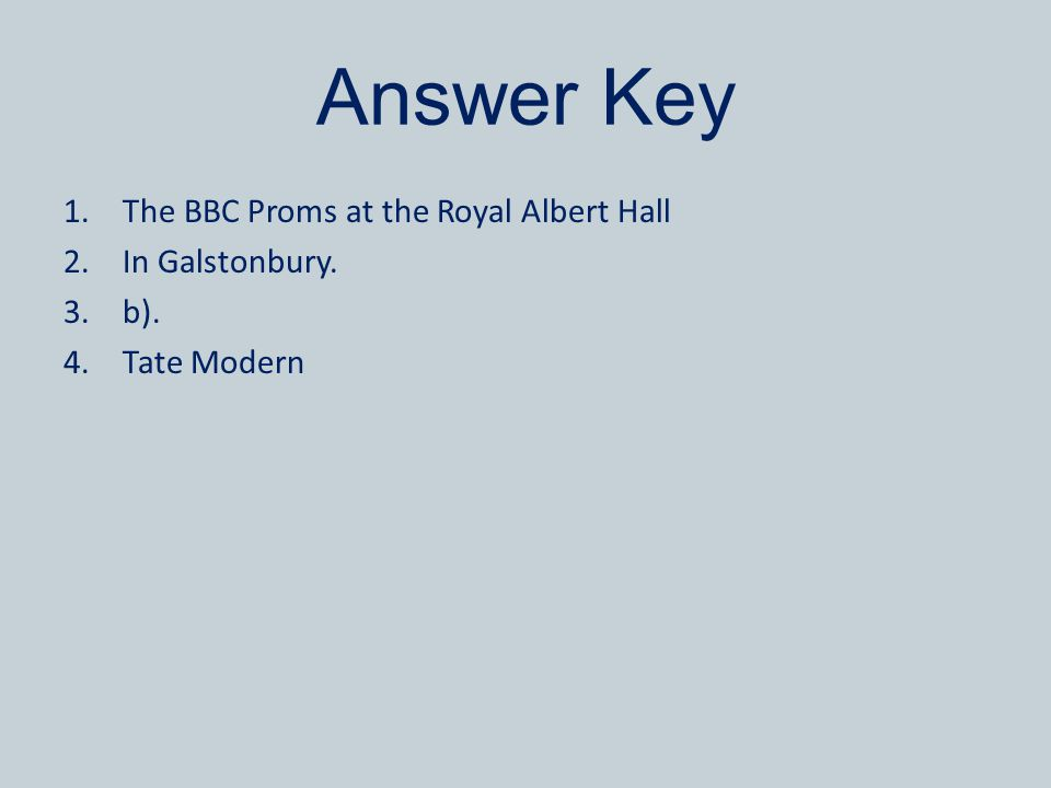 Answer Key 1.The BBC Proms at the Royal Albert Hall 2.In Galstonbury. 3.b). 4.Tate Modern