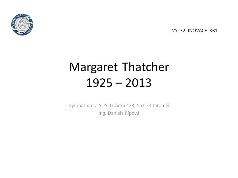Margaret Thatcher 1925 – 2013 Gymnázium a SOŠ, Lužická 423, 551 23 Jaroměř Ing. Daniela Řípová VY_32_INOVACE_3B1
