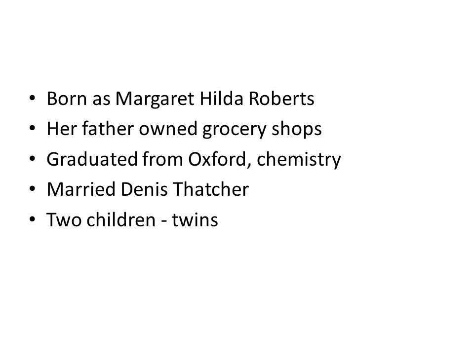 Born as Margaret Hilda Roberts Her father owned grocery shops Graduated from Oxford, chemistry Married Denis Thatcher Two children - twins
