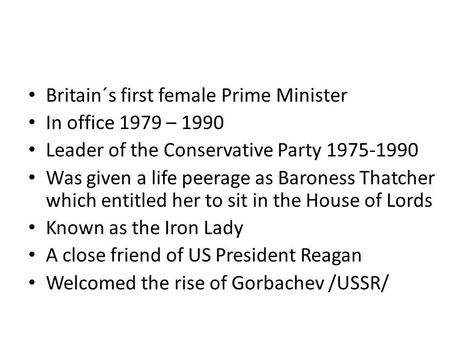 Britain´s first female Prime Minister In office 1979 – 1990 Leader of the Conservative Party 1975-1990 Was given a life peerage as Baroness Thatcher w