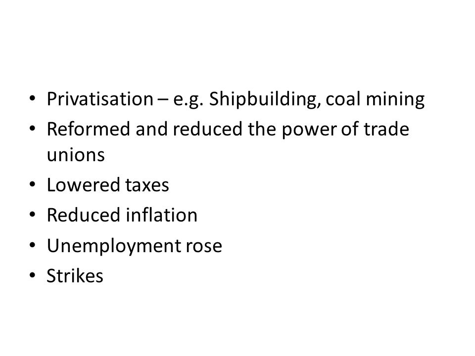 Privatisation – e.g. Shipbuilding, coal mining Reformed and reduced the power of trade unions Lowered taxes Reduced inflation Unemployment rose Strike