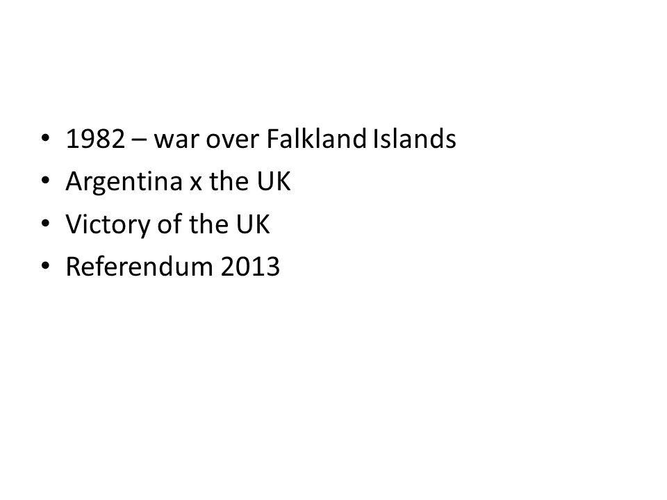 1982 – war over Falkland Islands Argentina x the UK Victory of the UK Referendum 2013