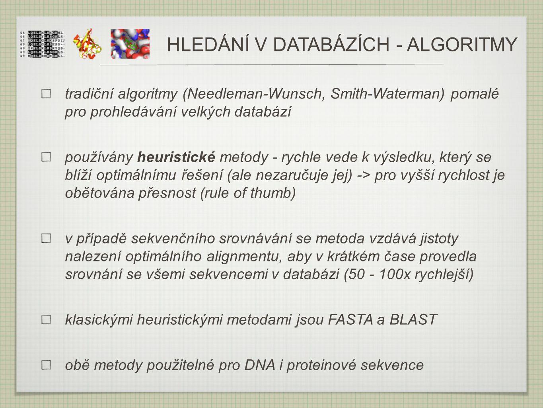 HLEDÁNÍ V DATABÁZÍCH - ALGORITMY tradiční algoritmy (Needleman-Wunsch, Smith-Waterman) pomalé pro prohledávání velkých databází používány heuristické