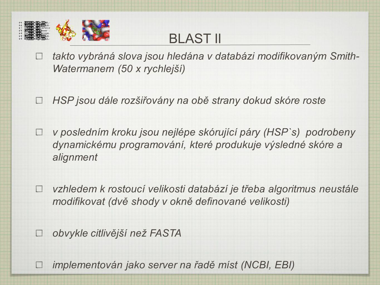 BLAST II takto vybráná slova jsou hledána v databázi modifikovaným Smith- Watermanem (50 x rychlejší) HSP jsou dále rozšiřovány na obě strany dokud sk