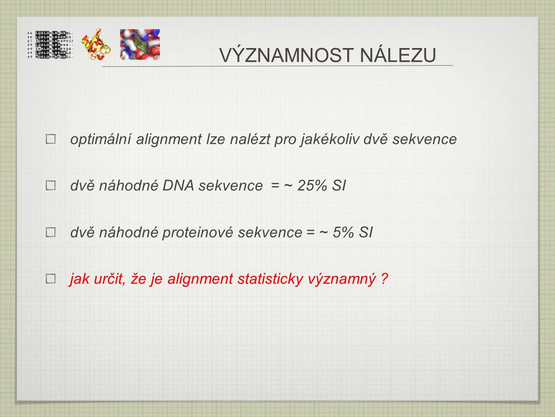 VÝZNAMNOST NÁLEZU optimální alignment lze nalézt pro jakékoliv dvě sekvence dvě náhodné DNA sekvence = ~ 25% SI dvě náhodné proteinové sekvence = ~ 5%