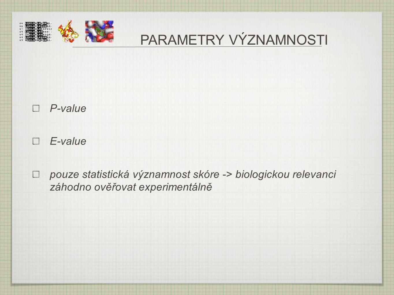 PARAMETRY VÝZNAMNOSTI P-value E-value pouze statistická významnost skóre -> biologickou relevanci záhodno ověřovat experimentálně