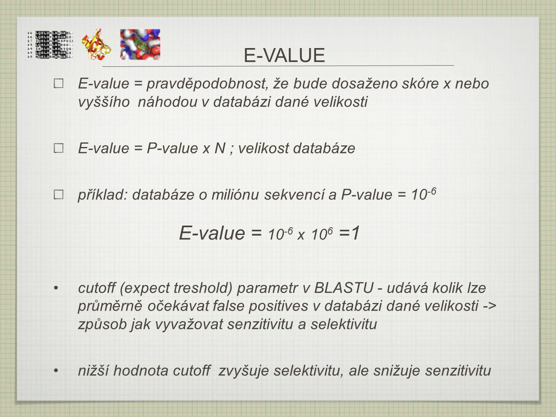 E-VALUE E-value = pravděpodobnost, že bude dosaženo skóre x nebo vyššího náhodou v databázi dané velikosti E-value = P-value x N ; velikost databáze p