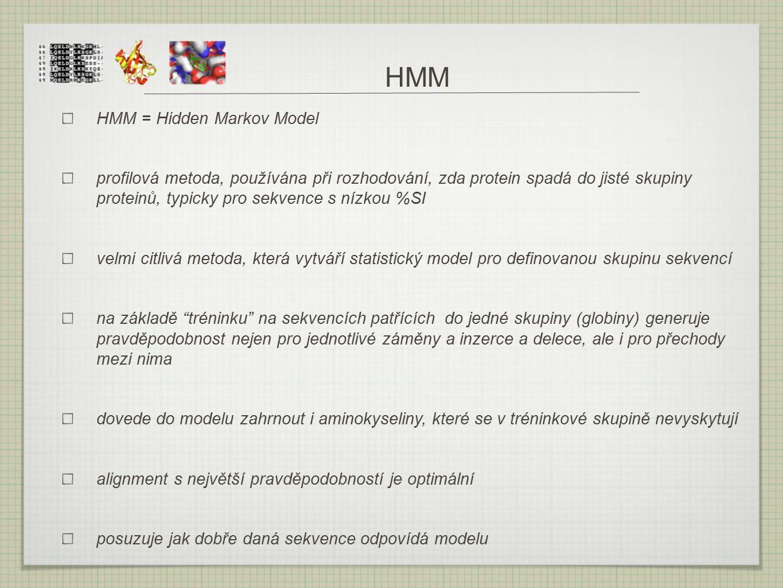 HMM HMM = Hidden Markov Model profilová metoda, používána při rozhodování, zda protein spadá do jisté skupiny proteinů, typicky pro sekvence s nízkou