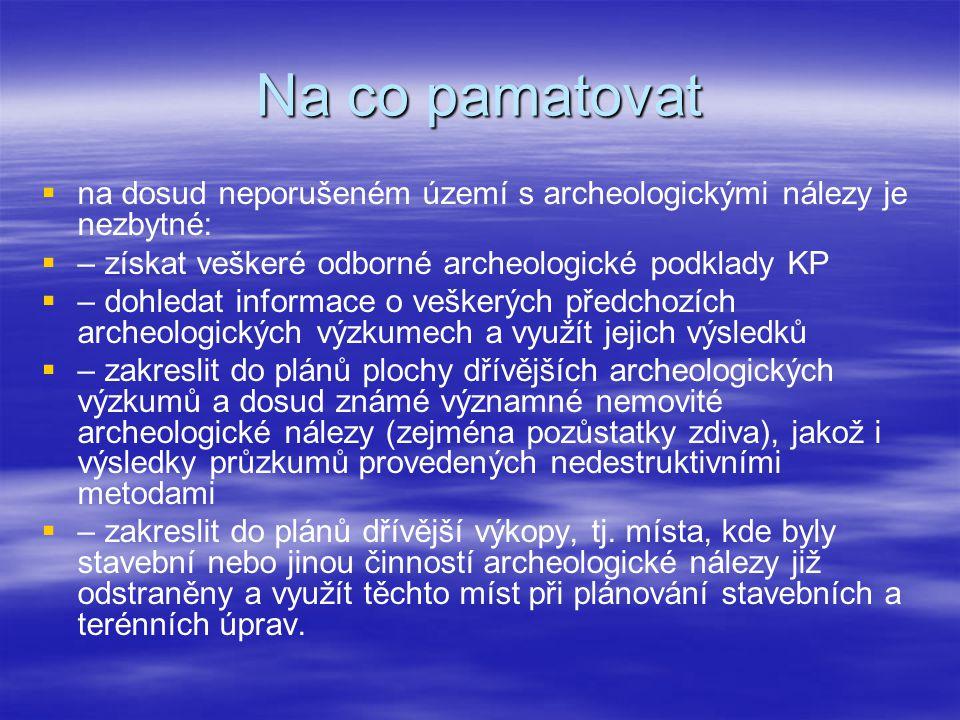 Na co pamatovat   na dosud neporušeném území s archeologickými nálezy je nezbytné:   – získat veškeré odborné archeologické podklady KP   – dohl