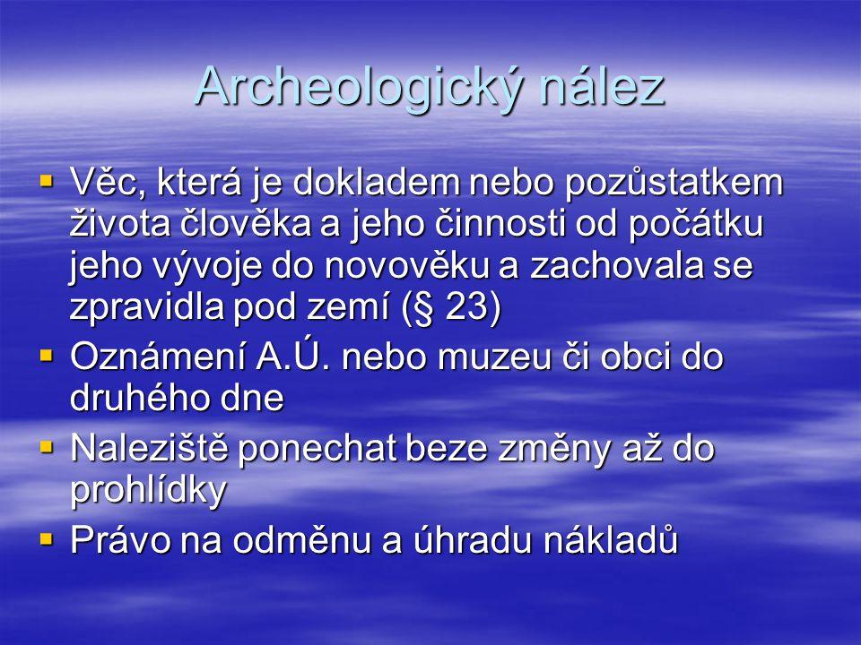 Archeologický nález  Věc, která je dokladem nebo pozůstatkem života člověka a jeho činnosti od počátku jeho vývoje do novověku a zachovala se zpravid