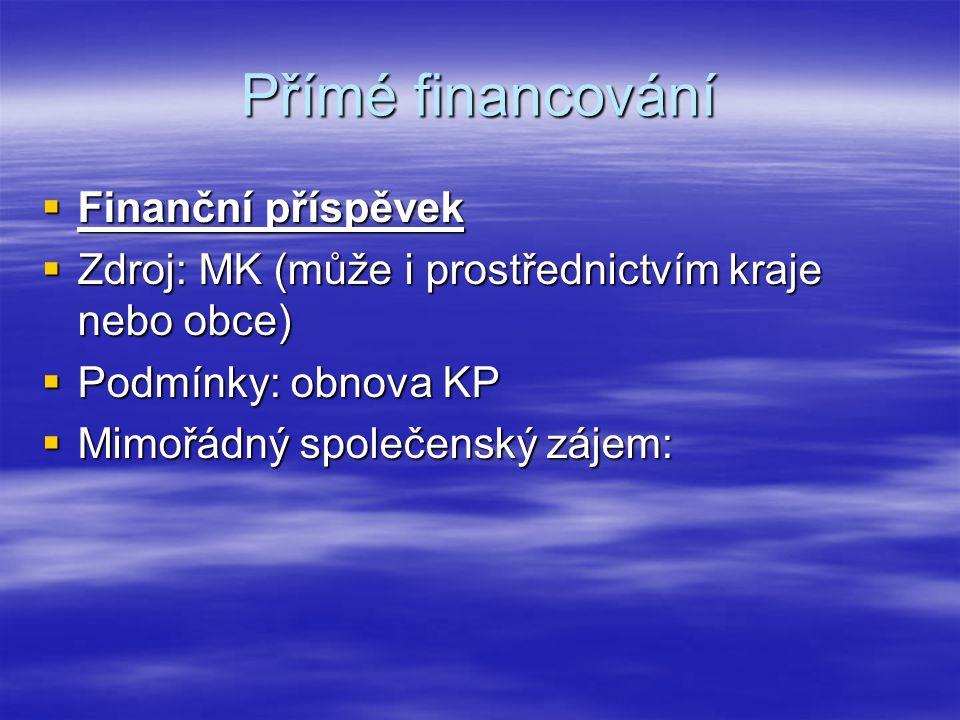 Přímé financování  Finanční příspěvek  Zdroj: MK (může i prostřednictvím kraje nebo obce)  Podmínky: obnova KP  Mimořádný společenský zájem:
