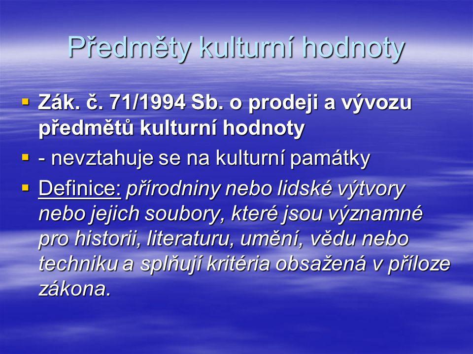 Předměty kulturní hodnoty  Zák. č. 71/1994 Sb. o prodeji a vývozu předmětů kulturní hodnoty  - nevztahuje se na kulturní památky  Definice: přírodn